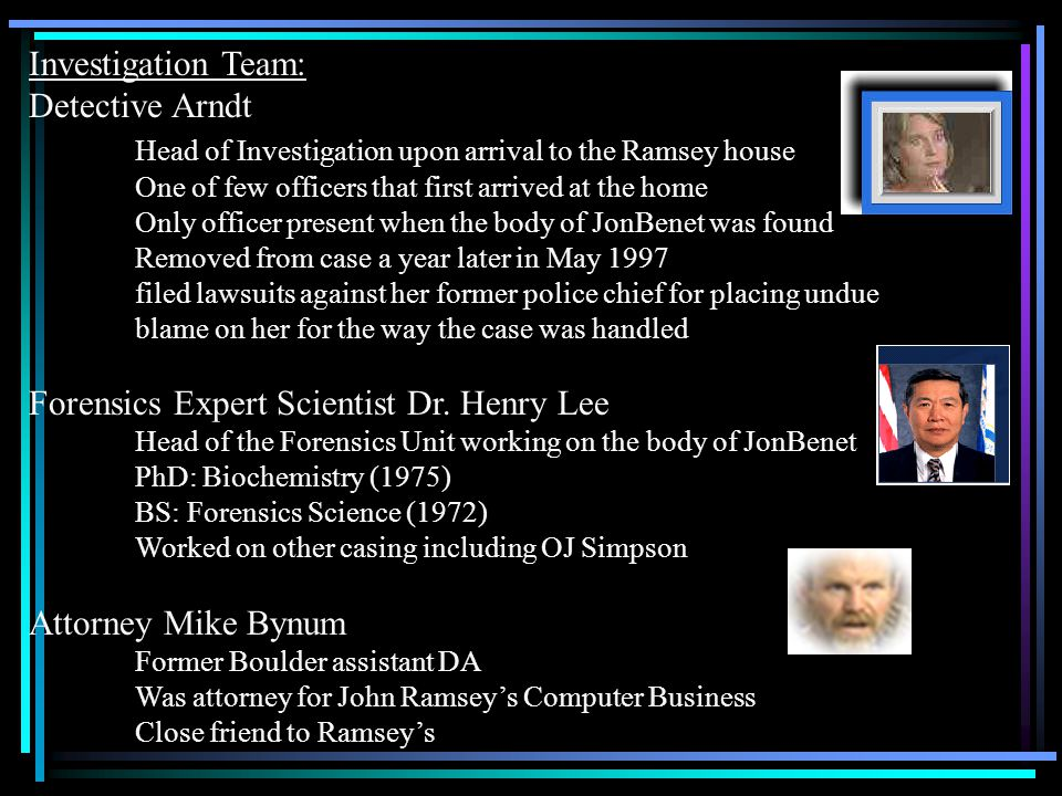 Investigation Team: Detective Arndt Head of Investigation upon arrival to the Ramsey house One of few officers that first arrived at the home Only off