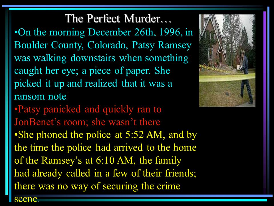 The Perfect Murder… On the morning December 26th, 1996, in Boulder County, Colorado, Patsy Ramsey was walking downstairs when something caught her eye