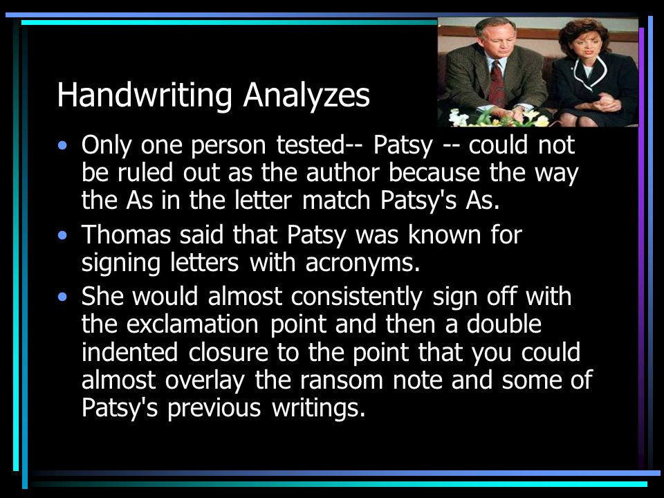 Handwriting Analyzes Only one person tested-- Patsy -- could not be ruled out as the author because the way the As in the letter match Patsy s As.