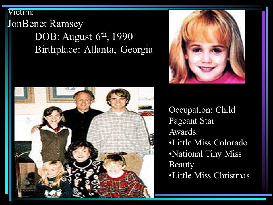 Victim: JonBenet Ramsey DOB: August 6 th, 1990 Birthplace: Atlanta, Georgia Occupation: Child Pageant Star Awards: Little Miss Colorado National Tiny Miss Beauty Little Miss Christmas