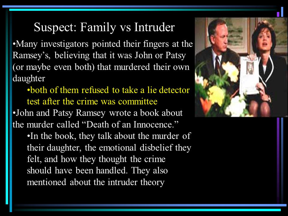 Suspect: Family vs Intruder Many investigators pointed their fingers at the Ramsey's, believing that it was John or Patsy (or maybe even both) that murdered their own daughter both of them refused to take a lie detector test after the crime was committee John and Patsy Ramsey wrote a book about the murder called Death of an Innocence. In the book, they talk about the murder of their daughter, the emotional disbelief they felt, and how they thought the crime should have been handled.