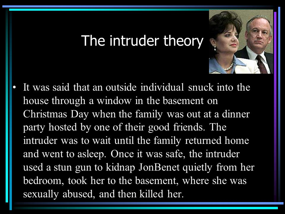 The intruder theory It was said that an outside individual snuck into the house through a window in the basement on Christmas Day when the family was