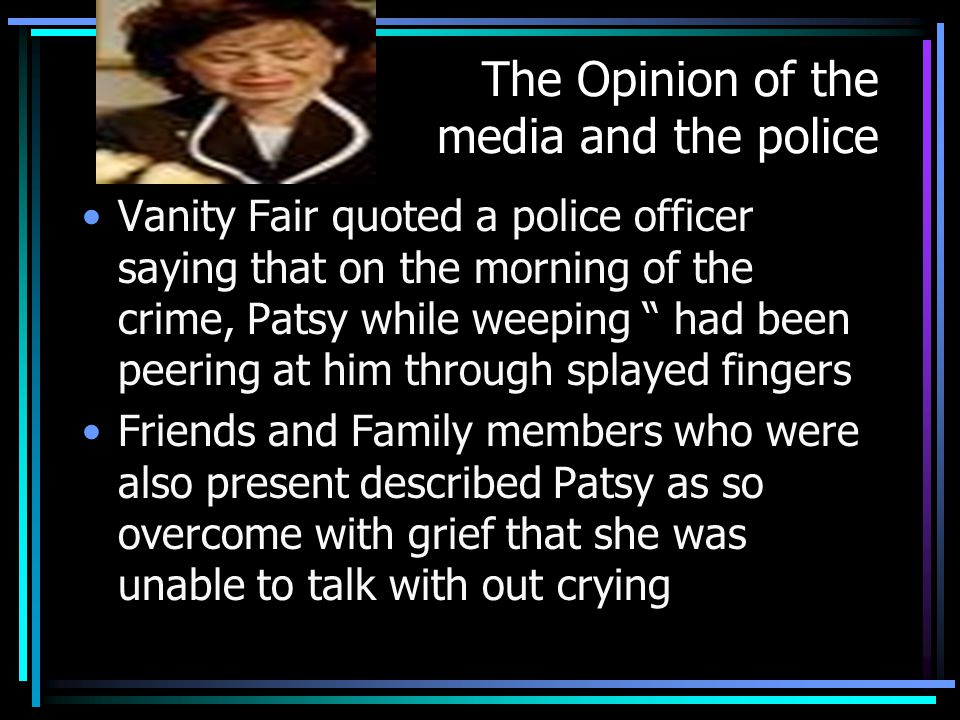 The Opinion of the media and the police Vanity Fair quoted a police officer saying that on the morning of the crime, Patsy while weeping had been peering at him through splayed fingers Friends and Family members who were also present described Patsy as so overcome with grief that she was unable to talk with out crying