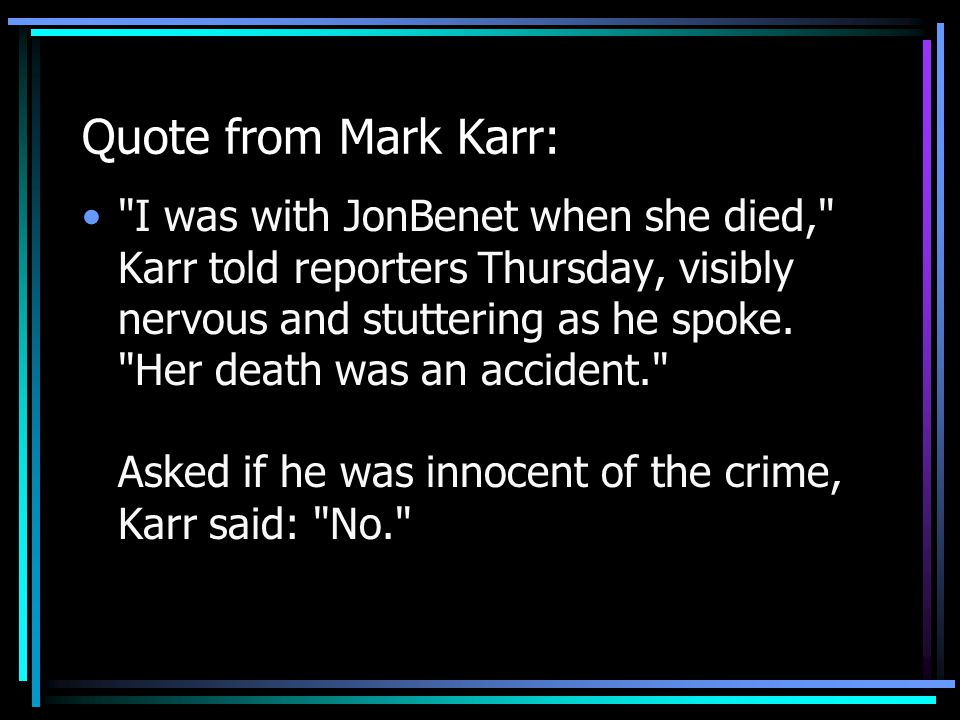 Quote from Mark Karr: I was with JonBenet when she died, Karr told reporters Thursday, visibly nervous and stuttering as he spoke.