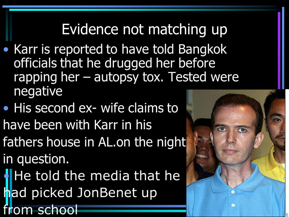 Evidence not matching up Karr is reported to have told Bangkok officials that he drugged her before rapping her – autopsy tox.