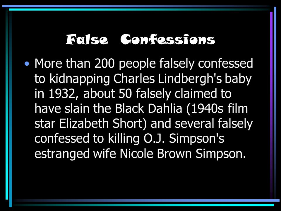 False Confessions More than 200 people falsely confessed to kidnapping Charles Lindbergh s baby in 1932, about 50 falsely claimed to have slain the Black Dahlia (1940s film star Elizabeth Short) and several falsely confessed to killing O.J.