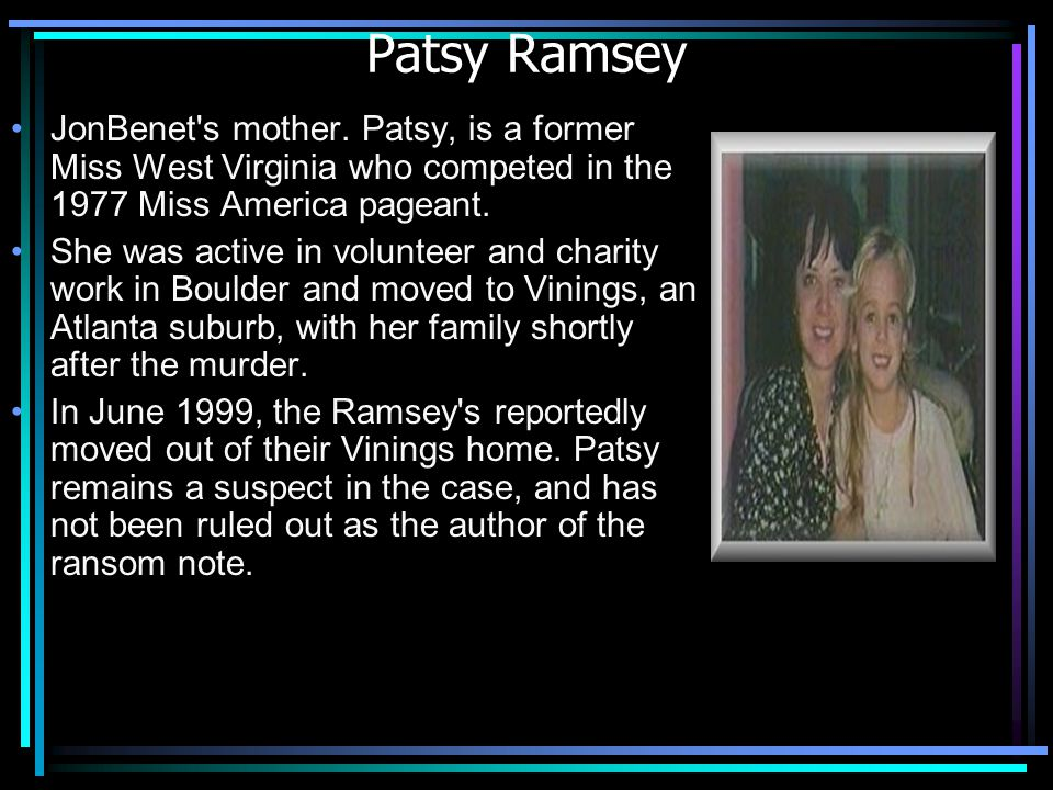 Patsy Ramsey JonBenet's mother. Patsy, is a former Miss West Virginia who competed in the 1977 Miss America pageant. She was active in volunteer and c