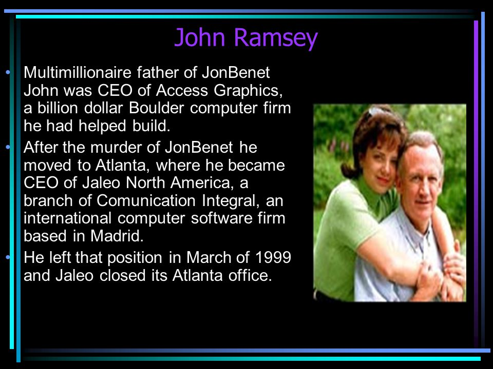 John Ramsey Multimillionaire father of JonBenet John was CEO of Access Graphics, a billion dollar Boulder computer firm he had helped build.