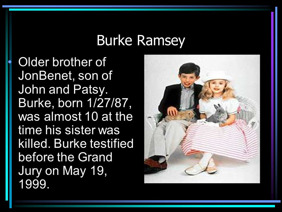 Burke Ramsey Older brother of JonBenet, son of John and Patsy.