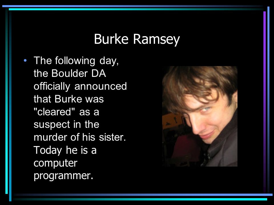 Burke Ramsey The following day, the Boulder DA officially announced that Burke was
