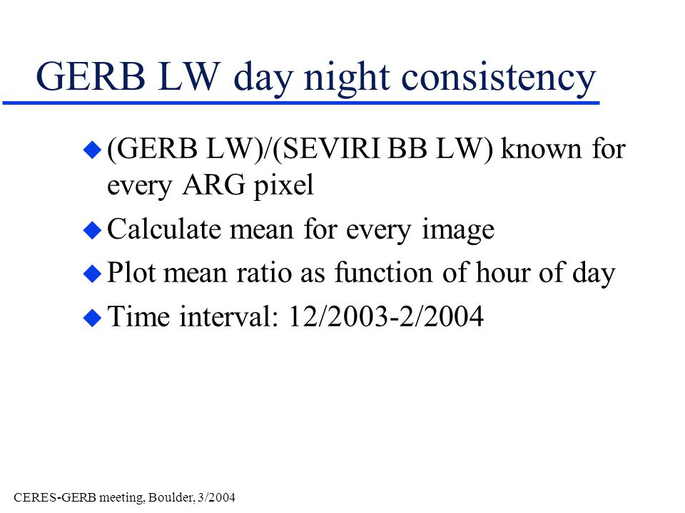 CERES-GERB meeting, Boulder, 3/2004 GERB LW day night consistency u (GERB LW)/(SEVIRI BB LW) known for every ARG pixel u Calculate mean for every image u Plot mean ratio as function of hour of day u Time interval: 12/2003-2/2004