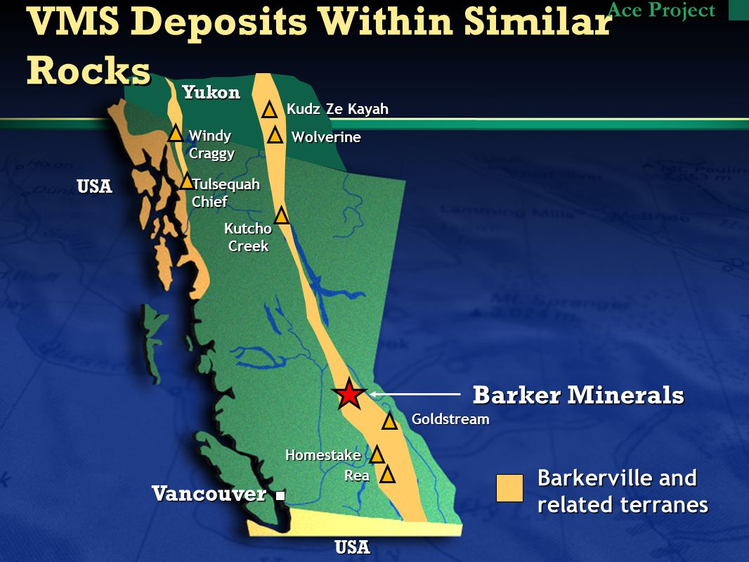 Vancouver USA USA Barkerville and related terranes Homestake TulsequahChief Kutcho Creek Creek WindyCraggy VMS Deposits Within Similar Rocks Yukon Kudz Ze Kayah Wolverine Ace Project Barker Minerals Rea Goldstream