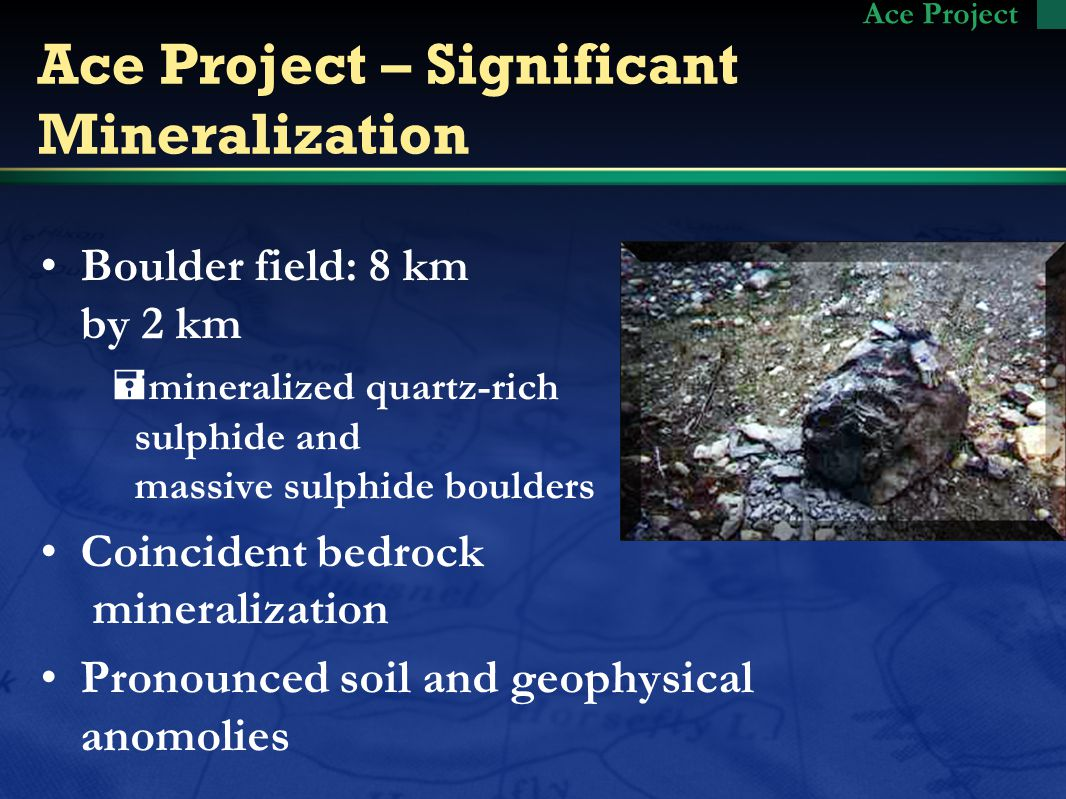 Ace Project – Significant Mineralization Boulder field: 8 km by 2 km =mineralized quartz-rich sulphide and massive sulphide boulders Coincident bedrock mineralization Pronounced soil and geophysical anomolies Ace Project