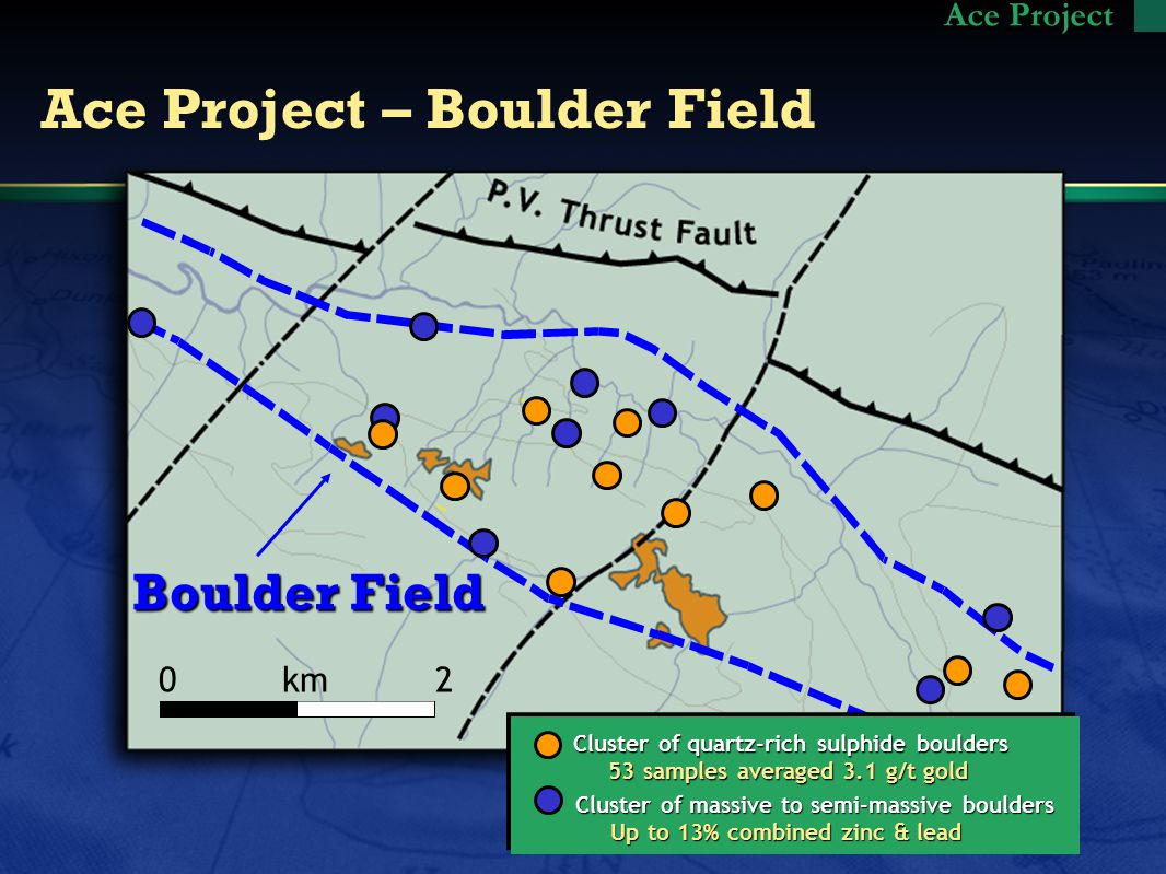 Ace Project – Boulder Field Ace Project Cluster of quartz-rich sulphide boulders 53 samples averaged 3.1 g/t gold 53 samples averaged 3.1 g/t gold Cluster of massive to semi-massive boulders Up to 13% combined zinc & lead Up to 13% combined zinc & lead 0 km 2 Boulder Field