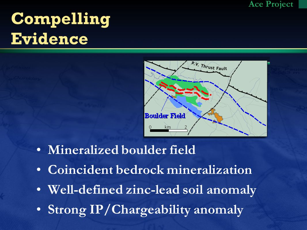 Compelling Evidence Mineralized boulder field Coincident bedrock mineralization Well-defined zinc-lead soil anomaly Strong IP/Chargeability anomaly Ace Project