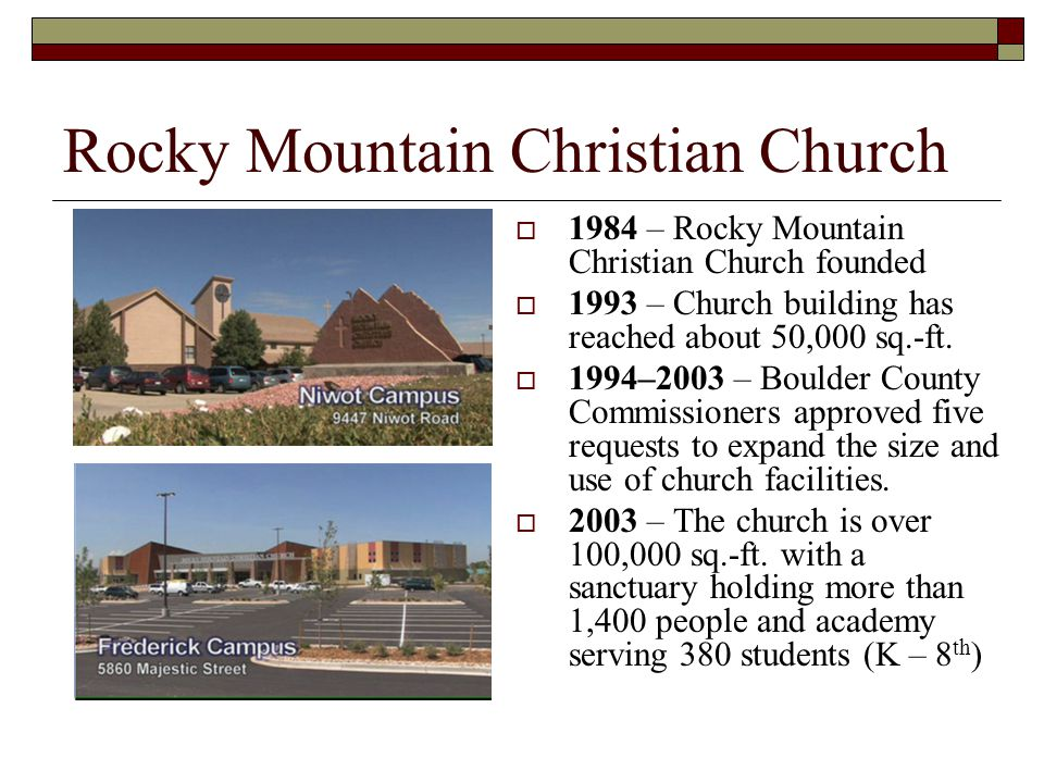 Rocky Mountain Christian Church  1984 – Rocky Mountain Christian Church founded  1993 – Church building has reached about 50,000 sq.-ft.