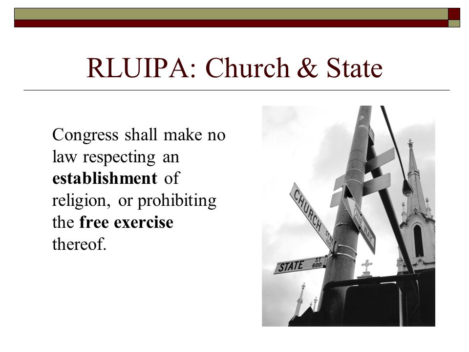 RLUIPA: Church & State Congress shall make no law respecting an establishment of religion, or prohibiting the free exercise thereof.