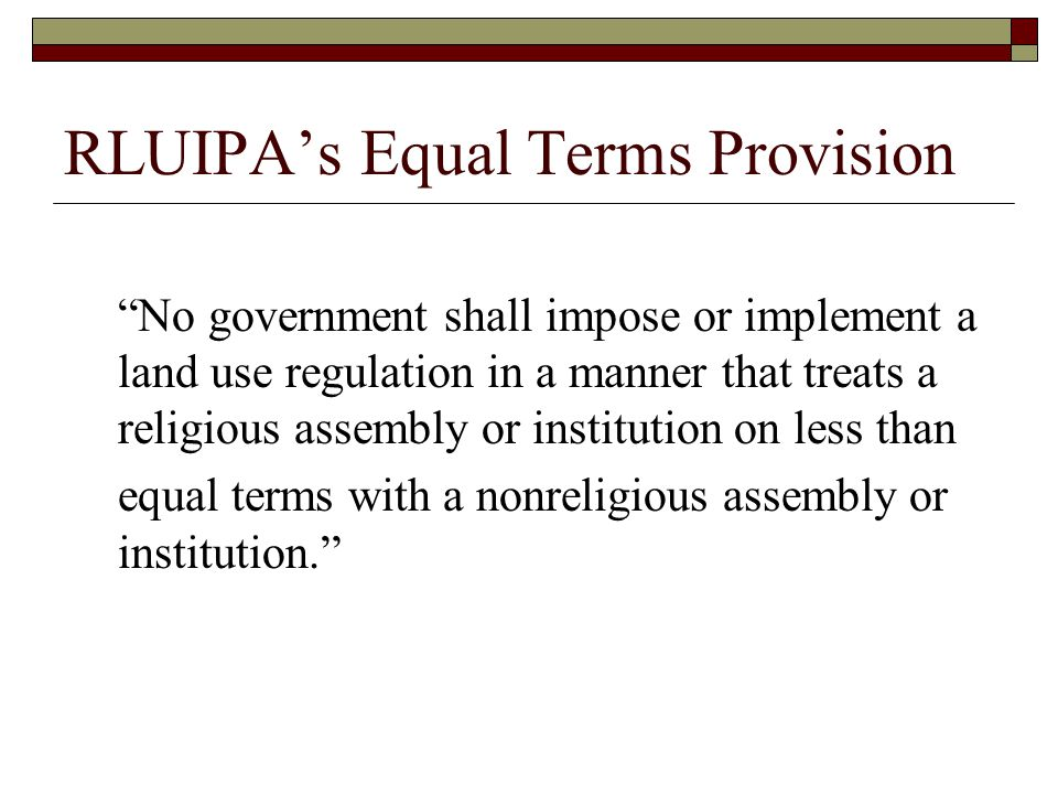 RLUIPA's Equal Terms Provision No government shall impose or implement a land use regulation in a manner that treats a religious assembly or institution on less than equal terms with a nonreligious assembly or institution.