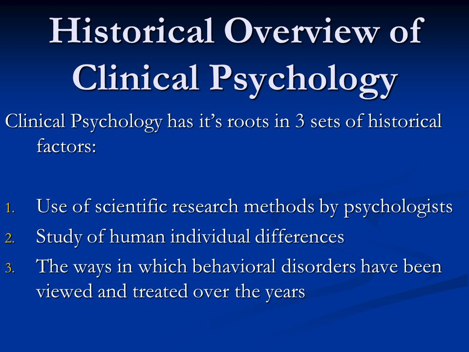 Historical Overview of Clinical Psychology Clinical Psychology has it's roots in 3 sets of historical factors: 1.
