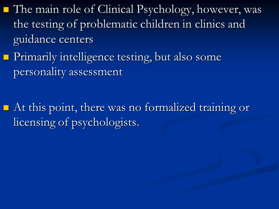 The main role of Clinical Psychology, however, was the testing of problematic children in clinics and guidance centers The main role of Clinical Psych