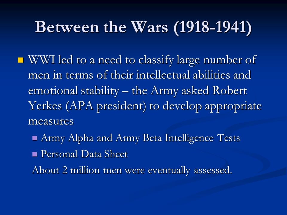 Between the Wars (1918-1941) WWI led to a need to classify large number of men in terms of their intellectual abilities and emotional stability – the Army asked Robert Yerkes (APA president) to develop appropriate measures WWI led to a need to classify large number of men in terms of their intellectual abilities and emotional stability – the Army asked Robert Yerkes (APA president) to develop appropriate measures Army Alpha and Army Beta Intelligence Tests Army Alpha and Army Beta Intelligence Tests Personal Data Sheet Personal Data Sheet About 2 million men were eventually assessed.