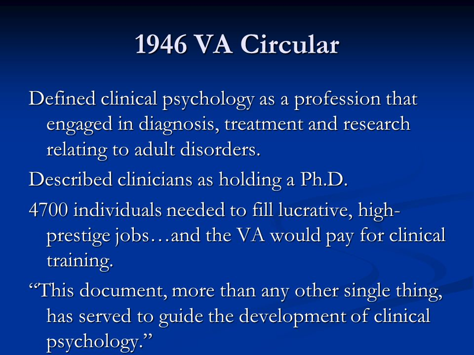 1946 VA Circular Defined clinical psychology as a profession that engaged in diagnosis, treatment and research relating to adult disorders.