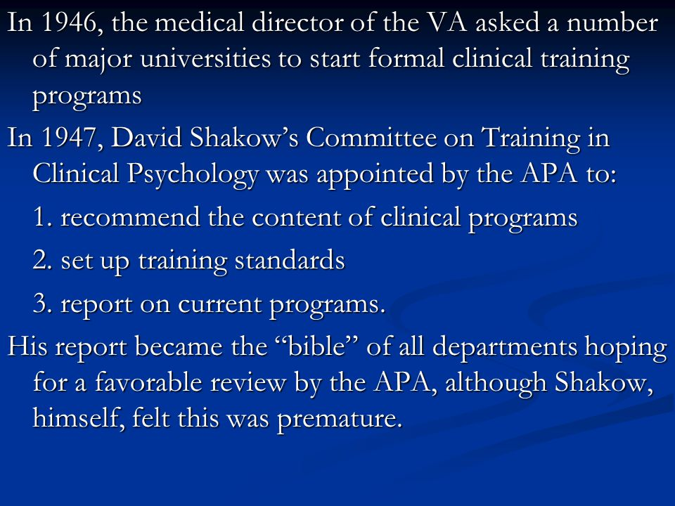 In 1946, the medical director of the VA asked a number of major universities to start formal clinical training programs In 1947, David Shakow's Committee on Training in Clinical Psychology was appointed by the APA to: 1.