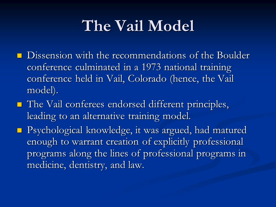 The Vail Model Dissension with the recommendations of the Boulder conference culminated in a 1973 national training conference held in Vail, Colorado (hence, the Vail model).