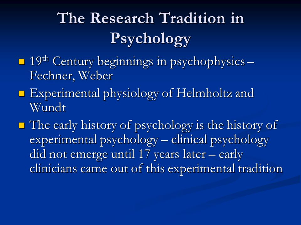 The Research Tradition in Psychology 19 th Century beginnings in psychophysics – Fechner, Weber 19 th Century beginnings in psychophysics – Fechner, Weber Experimental physiology of Helmholtz and Wundt Experimental physiology of Helmholtz and Wundt The early history of psychology is the history of experimental psychology – clinical psychology did not emerge until 17 years later – early clinicians came out of this experimental tradition The early history of psychology is the history of experimental psychology – clinical psychology did not emerge until 17 years later – early clinicians came out of this experimental tradition