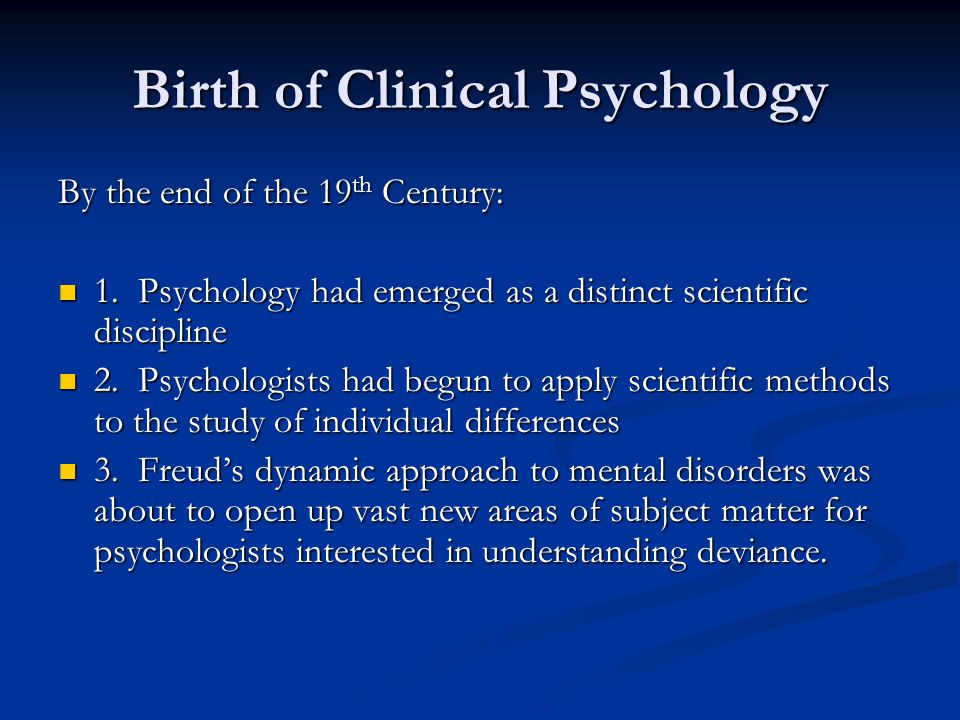 Birth of Clinical Psychology By the end of the 19 th Century: 1.