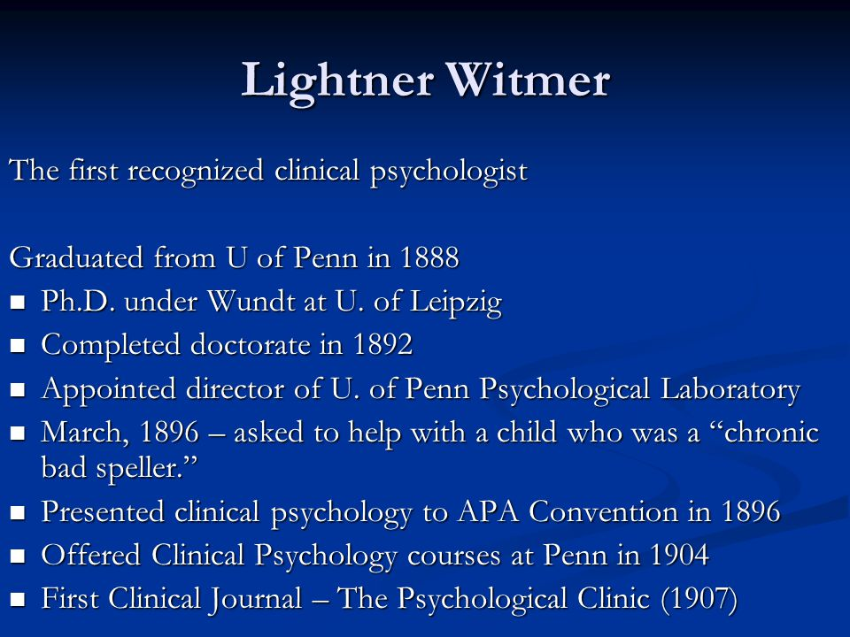 Lightner Witmer The first recognized clinical psychologist Graduated from U of Penn in 1888 Ph.D. under Wundt at U. of Leipzig Ph.D. under Wundt at U.
