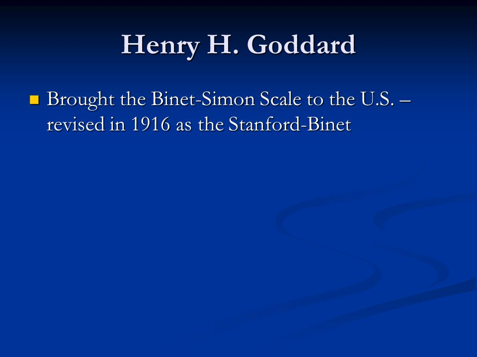 Henry H. Goddard Brought the Binet-Simon Scale to the U.S. – revised in 1916 as the Stanford-Binet Brought the Binet-Simon Scale to the U.S. – revised