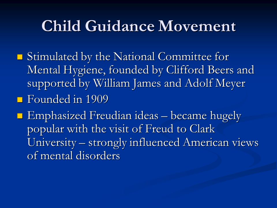 Child Guidance Movement Stimulated by the National Committee for Mental Hygiene, founded by Clifford Beers and supported by William James and Adolf Meyer Stimulated by the National Committee for Mental Hygiene, founded by Clifford Beers and supported by William James and Adolf Meyer Founded in 1909 Founded in 1909 Emphasized Freudian ideas – became hugely popular with the visit of Freud to Clark University – strongly influenced American views of mental disorders Emphasized Freudian ideas – became hugely popular with the visit of Freud to Clark University – strongly influenced American views of mental disorders