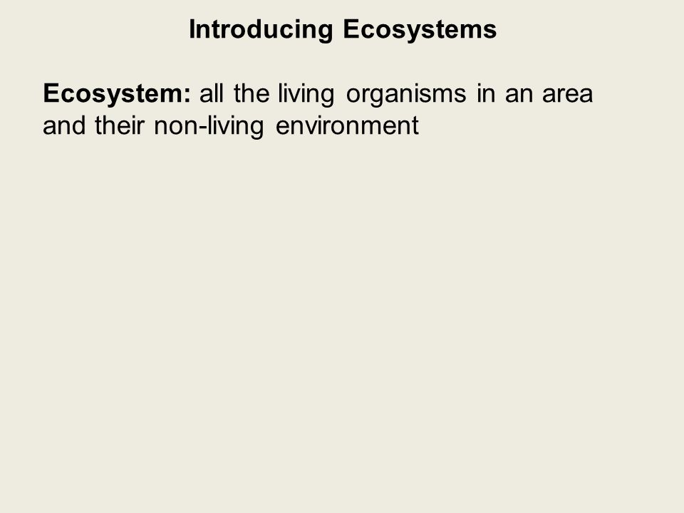 Introducing Ecosystems Ecosystem: all the living organisms in an area and their non-living environment -components of an ecosystem are interrelated