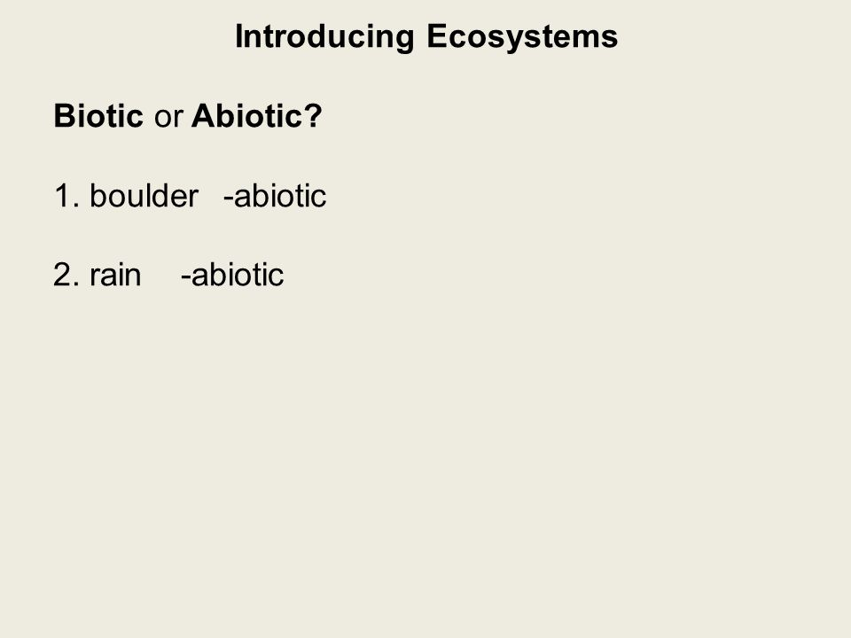 Introducing Ecosystems Biotic or Abiotic 1. boulder-abiotic 2. rain-abiotic