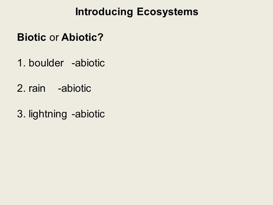 Introducing Ecosystems Biotic or Abiotic 1. boulder-abiotic 2. rain-abiotic 3. lightning-abiotic