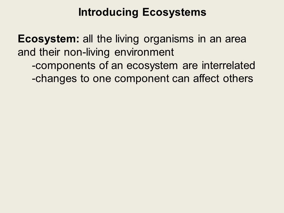 Introducing Ecosystems Ecosystem: all the living organisms in an area and their non-living environment -components of an ecosystem are interrelated -changes to one component can affect others