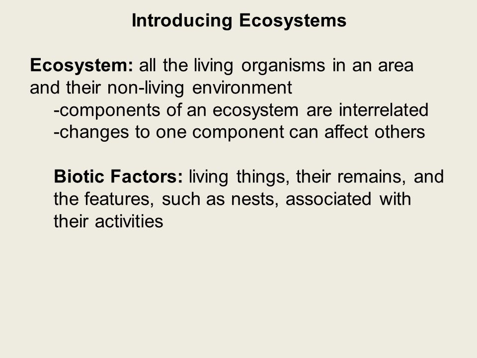 Introducing Ecosystems Ecosystem: all the living organisms in an area and their non-living environment -components of an ecosystem are interrelated -changes to one component can affect others Biotic Factors: living things, their remains, and the features, such as nests, associated with their activities Abiotic Factors: the non-living characteristics of an ecosystem