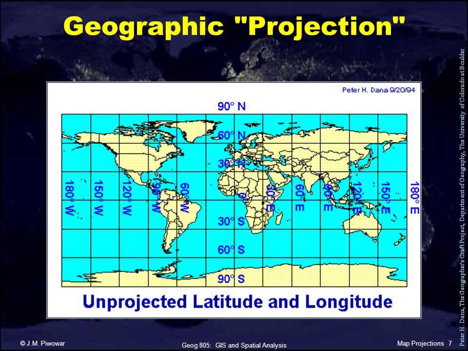 Geog 805: GIS and Spatial Analysis © J.M.Piwowar7Map Projections Geographic Projection Peter H.