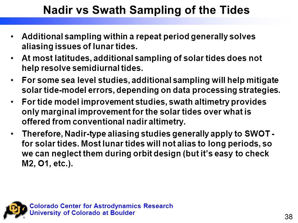 University of Colorado at Boulder Colorado Center for Astrodynamics Research 38 Nadir vs Swath Sampling of the Tides Additional sampling within a repeat period generally solves aliasing issues of lunar tides.