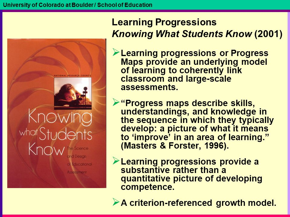 University of Colorado at Boulder / School of Education Learning Progressions Knowing What Students Know (2001)  Learning progressions or Progress Maps provide an underlying model of learning to coherently link classroom and large-scale assessments.