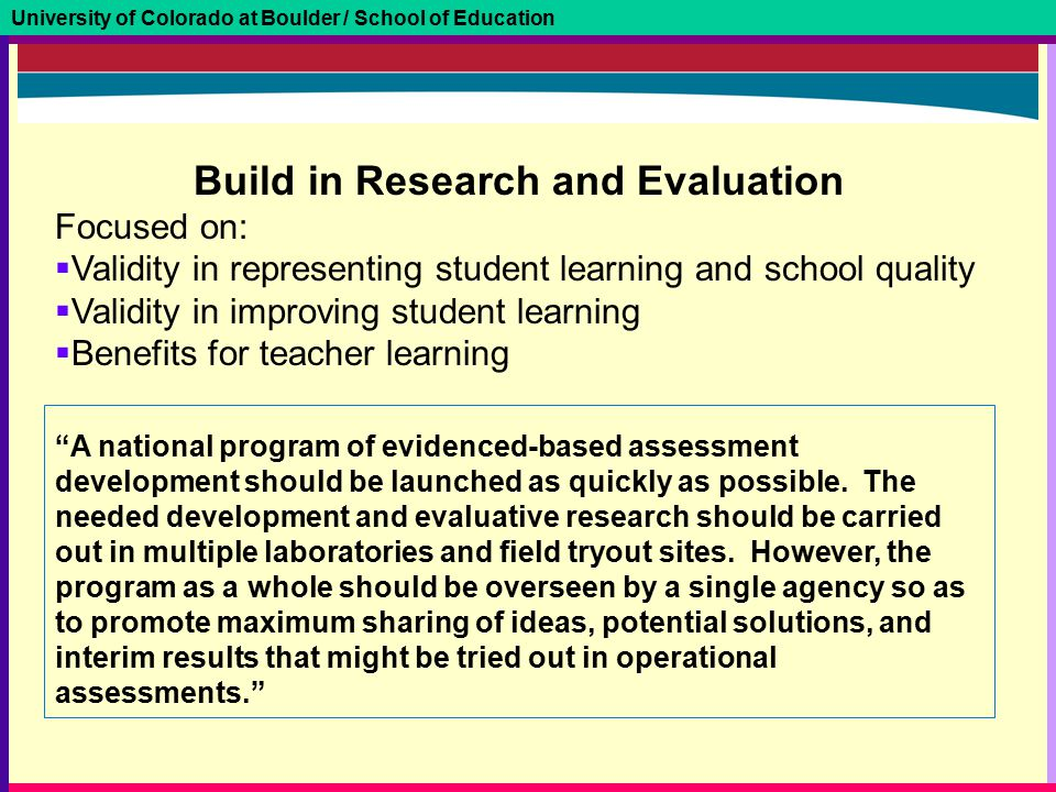 University of Colorado at Boulder / School of Education A national program of evidenced-based assessment development should be launched as quickly as possible.