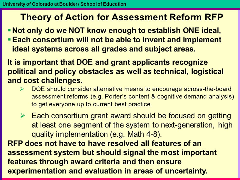 University of Colorado at Boulder / School of Education Theory of Action for Assessment Reform RFP  Not only do we NOT know enough to establish ONE i