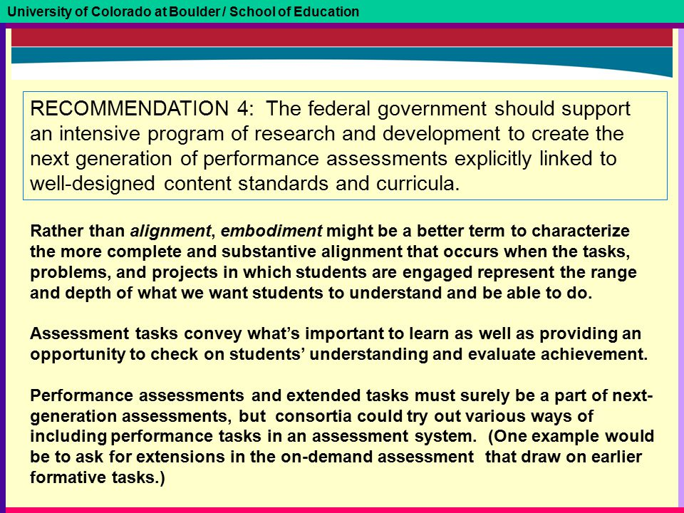 University of Colorado at Boulder / School of Education RECOMMENDATION 4: The federal government should support an intensive program of research and development to create the next generation of performance assessments explicitly linked to well-designed content standards and curricula.