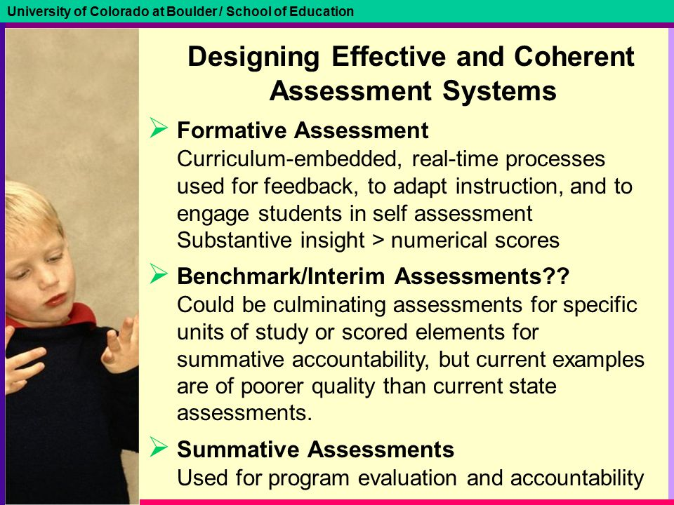 University of Colorado at Boulder / School of Education Designing Effective and Coherent Assessment Systems  Formative Assessment Curriculum-embedded, real-time processes used for feedback, to adapt instruction, and to engage students in self assessment Substantive insight > numerical scores  Benchmark/Interim Assessments .