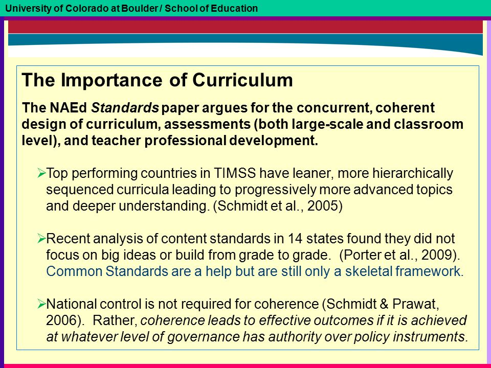 University of Colorado at Boulder / School of Education The Importance of Curriculum The NAEd Standards paper argues for the concurrent, coherent desi