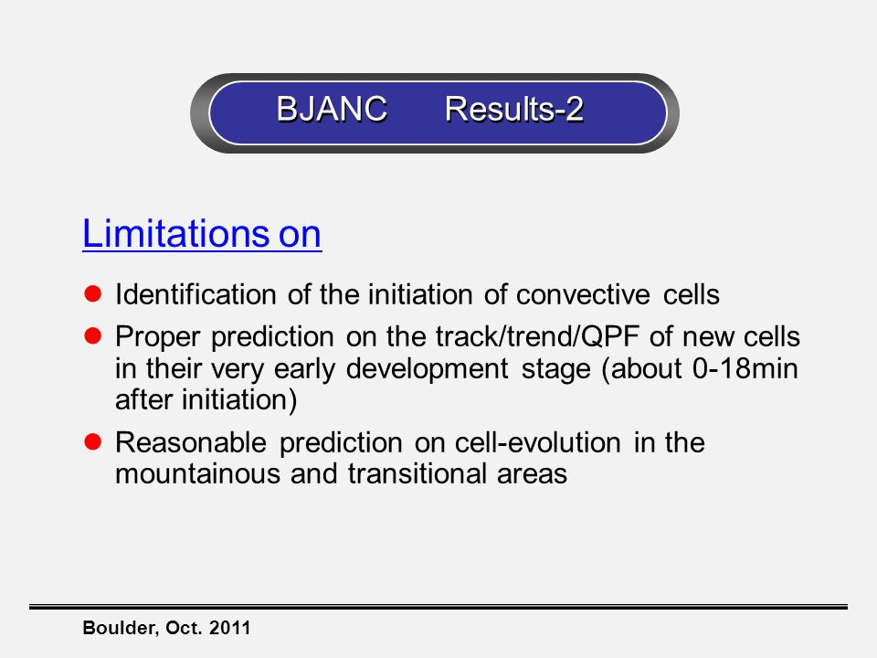 Boulder, Oct. 2011 Limitations on Identification of the initiation of convective cells Proper prediction on the track/trend/QPF of new cells in their
