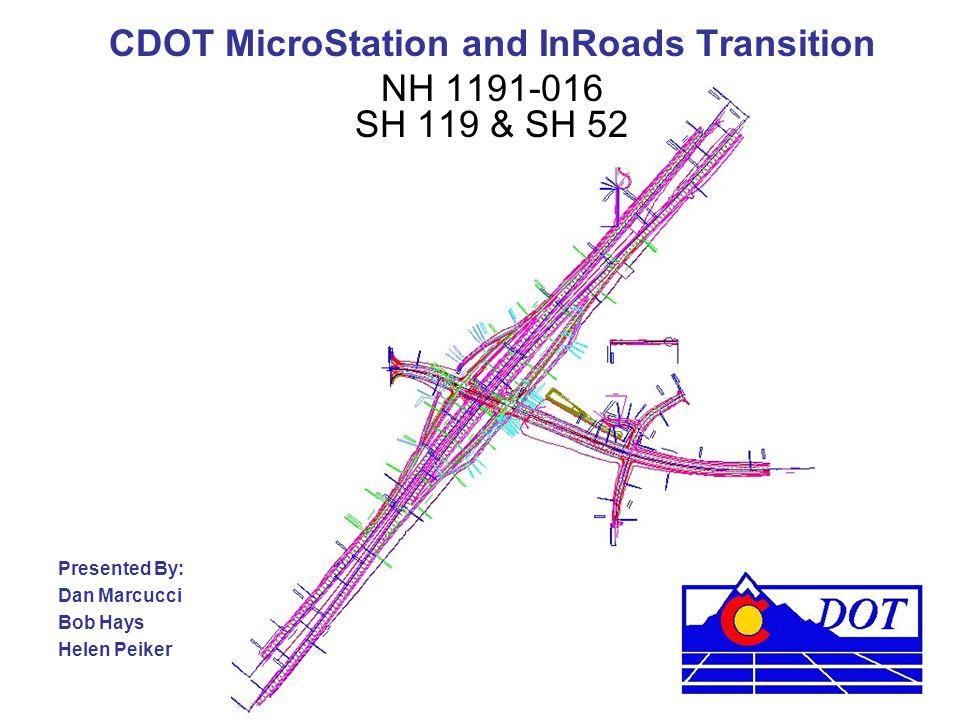 CDOT MicroStation and InRoads Transition NH 1191-016 SH 119 & SH 52 Presented By: Dan Marcucci Bob Hays Helen Peiker