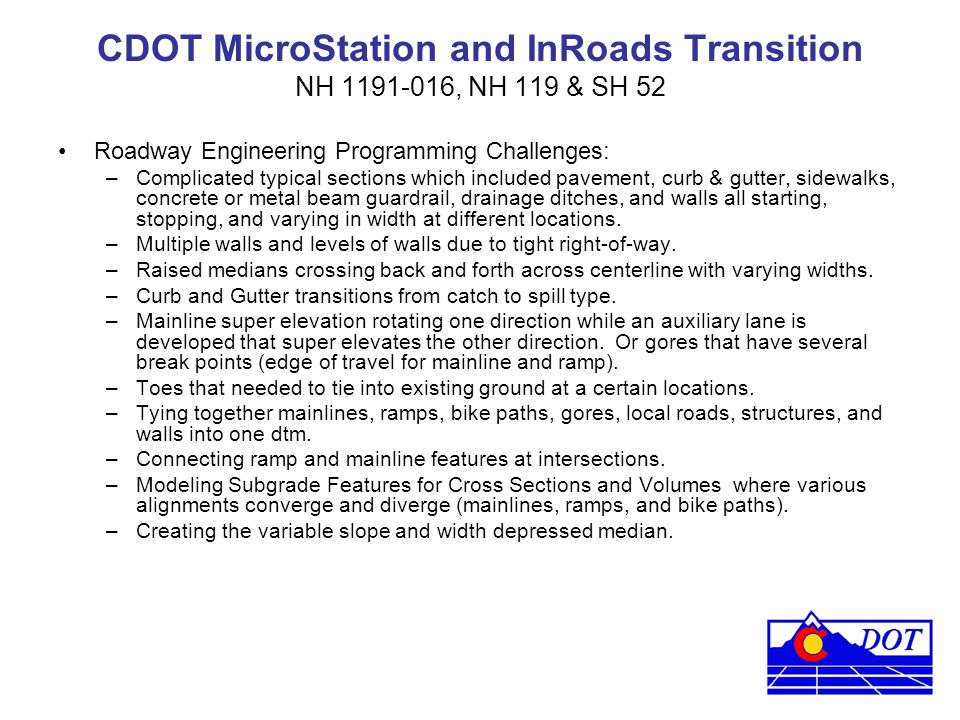 CDOT MicroStation and InRoads Transition NH 1191-016, NH 119 & SH 52 Roadway Engineering Programming Challenges: –Complicated typical sections which i