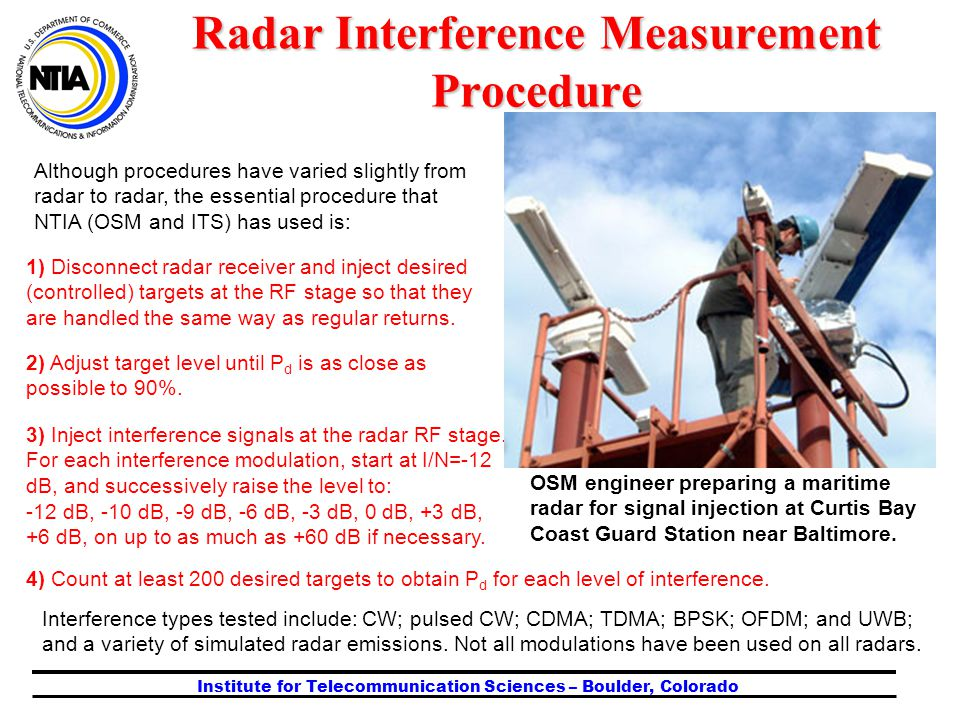 Institute for Telecommunication Sciences – Boulder, Colorado Although procedures have varied slightly from radar to radar, the essential procedure that NTIA (OSM and ITS) has used is: Radar Interference Measurement Procedure OSM engineer preparing a maritime radar for signal injection at Curtis Bay Coast Guard Station near Baltimore.